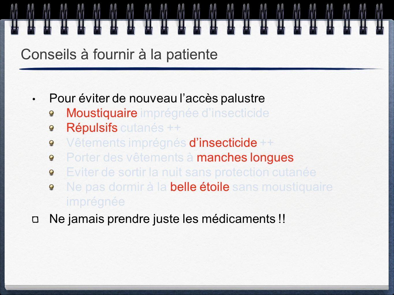 Conseils à fournir à la patiente Pour éviter de nouveau l'accès palustre Moustiquaire imprégnée d'insecticide Répulsifs cutanés ++ Vêtements imprégnés