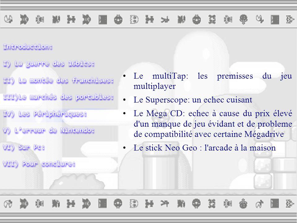 Le multiTap: les premisses du jeu multiplayer Le Superscope: un echec cuisant Le Mega CD: echec à cause du prix élevé d un manque de jeu évidant et de probleme de compatibilité avec certaine Mégadrive Le stick Neo Geo : l arcade à la maison