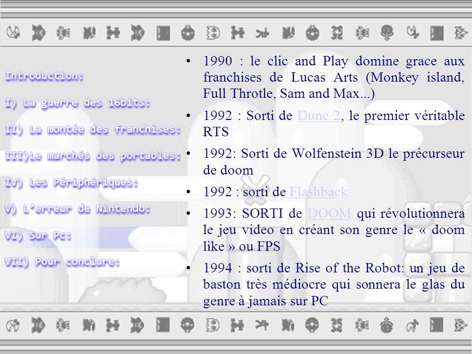1990 : le clic and Play domine grace aux franchises de Lucas Arts (Monkey island, Full Throtle, Sam and Max...) 1992 : Sorti de Dune 2, le premier véritable RTSDune 2 1992: Sorti de Wolfenstein 3D le précurseur de doom 1992 : sorti de FlashbackFlashback 1993: SORTI de DOOM qui révolutionnera le jeu video en créant son genre le « doom like » ou FPSDOOM 1994 : sorti de Rise of the Robot: un jeu de baston très médiocre qui sonnera le glas du genre à jamais sur PC