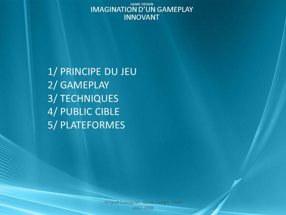 4/ PUBLIC CIBLE >Jeu présentant les caractéristiques d'un « Casual Game », accessible à tous 5/ PLATEFORMES >PC (avec ou sans tablette graphique) >Nintendo DS Arnaud Cassagnet - Game Design - ESAV 2007-2008 GAME DESIGN IMAGINATION D'UN GAMEPLAY INNOVANT