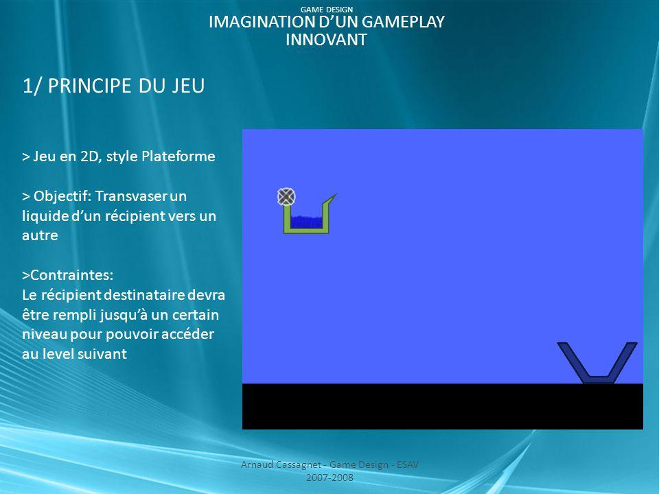 1/ PRINCIPE DU JEU > Jeu en 2D, style Plateforme > Objectif: Transvaser un liquide d'un récipient vers un autre >Contraintes: Le récipient destinataire devra être rempli jusqu'à un certain niveau pour pouvoir accéder au level suivant Arnaud Cassagnet - Game Design - ESAV 2007-2008 GAME DESIGN IMAGINATION D'UN GAMEPLAY INNOVANT