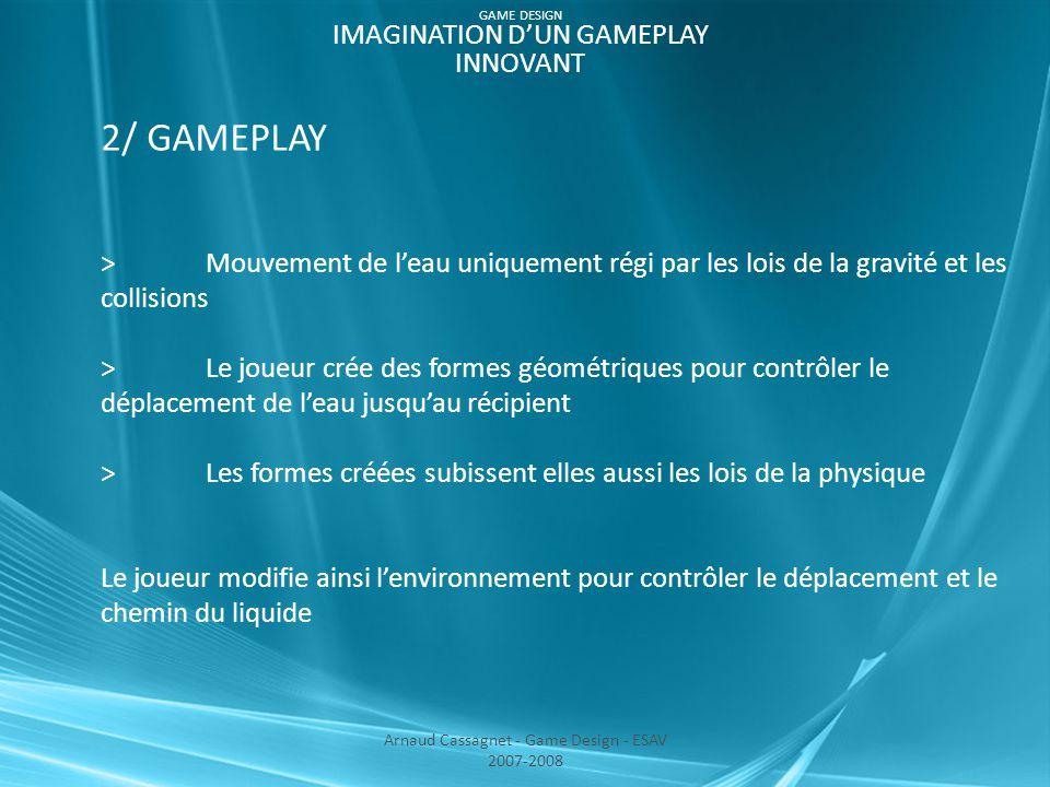 2/ GAMEPLAY >Mouvement de l'eau uniquement régi par les lois de la gravité et les collisions > Le joueur crée des formes géométriques pour contrôler le déplacement de l'eau jusqu'au récipient >Les formes créées subissent elles aussi les lois de la physique Le joueur modifie ainsi l'environnement pour contrôler le déplacement et le chemin du liquide Arnaud Cassagnet - Game Design - ESAV 2007-2008 GAME DESIGN IMAGINATION D'UN GAMEPLAY INNOVANT