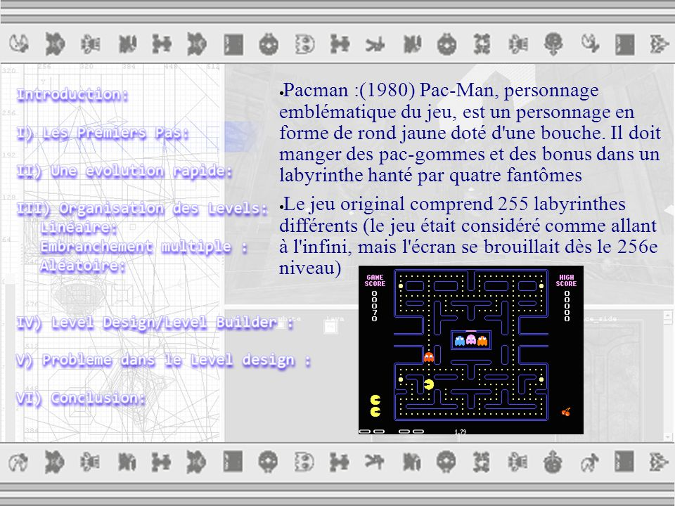  Pacman :(1980) Pac-Man, personnage emblématique du jeu, est un personnage en forme de rond jaune doté d une bouche.