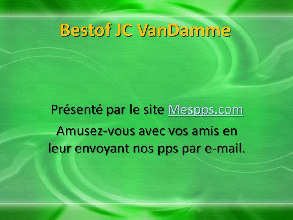Bestof JC VanDamme Présenté par le site Mespps.com Mespps.com Amusez-vous avec vos amis en leur envoyant nos pps par e-mail.