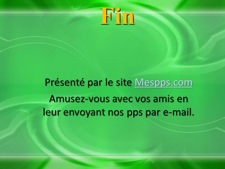 Fin Présenté par le site Mespps.com Mespps.com Amusez-vous avec vos amis en leur envoyant nos pps par e-mail.