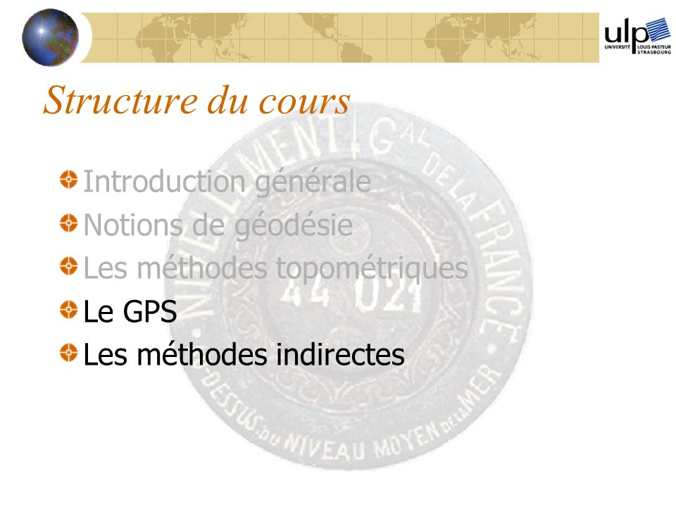 Structure du cours Introduction générale Notions de géodésie Les méthodes topométriques Le GPS Les méthodes indirectes