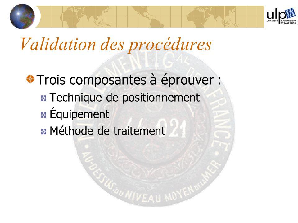 Validation des procédures Trois composantes à éprouver : Technique de positionnement Équipement Méthode de traitement