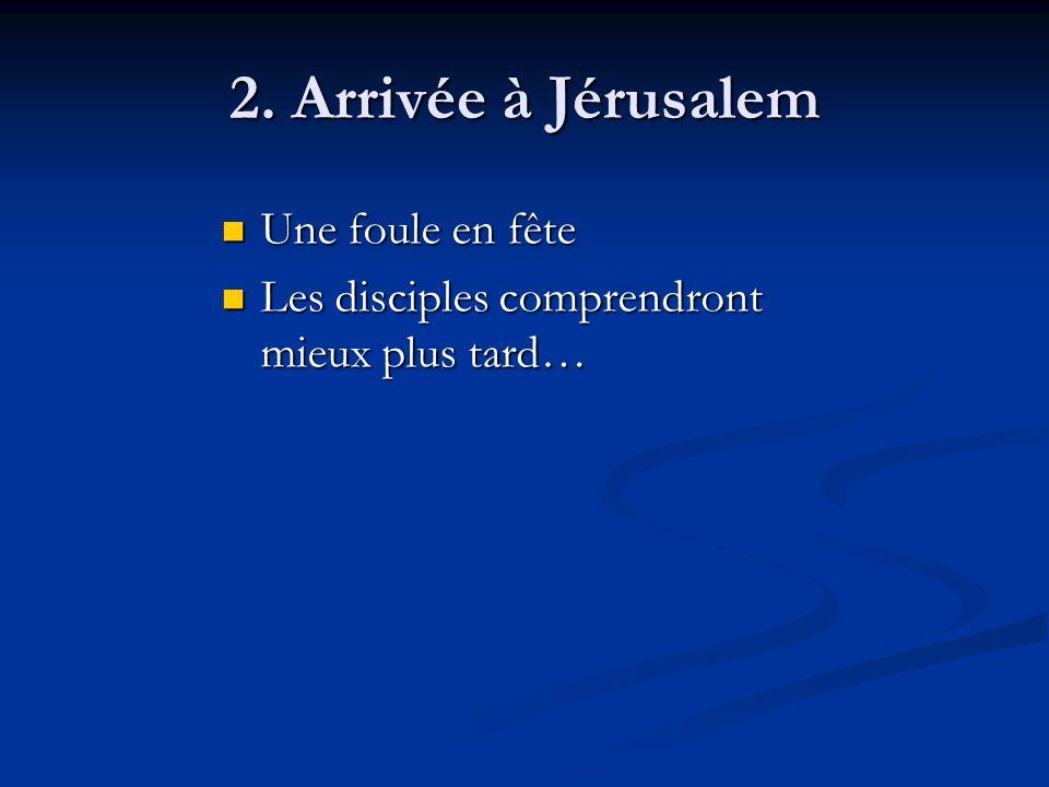 2. Arrivée à Jérusalem Une foule en fête Une foule en fête Les disciples comprendront mieux plus tard… Les disciples comprendront mieux plus tard…