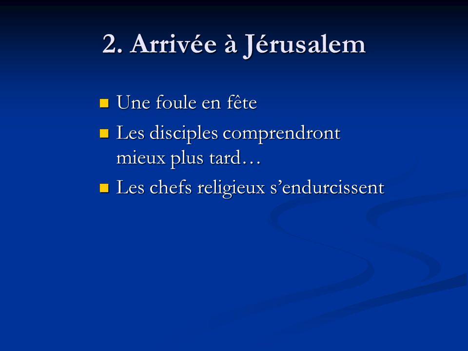 2. Arrivée à Jérusalem Une foule en fête Une foule en fête Les disciples comprendront mieux plus tard… Les disciples comprendront mieux plus tard… Les