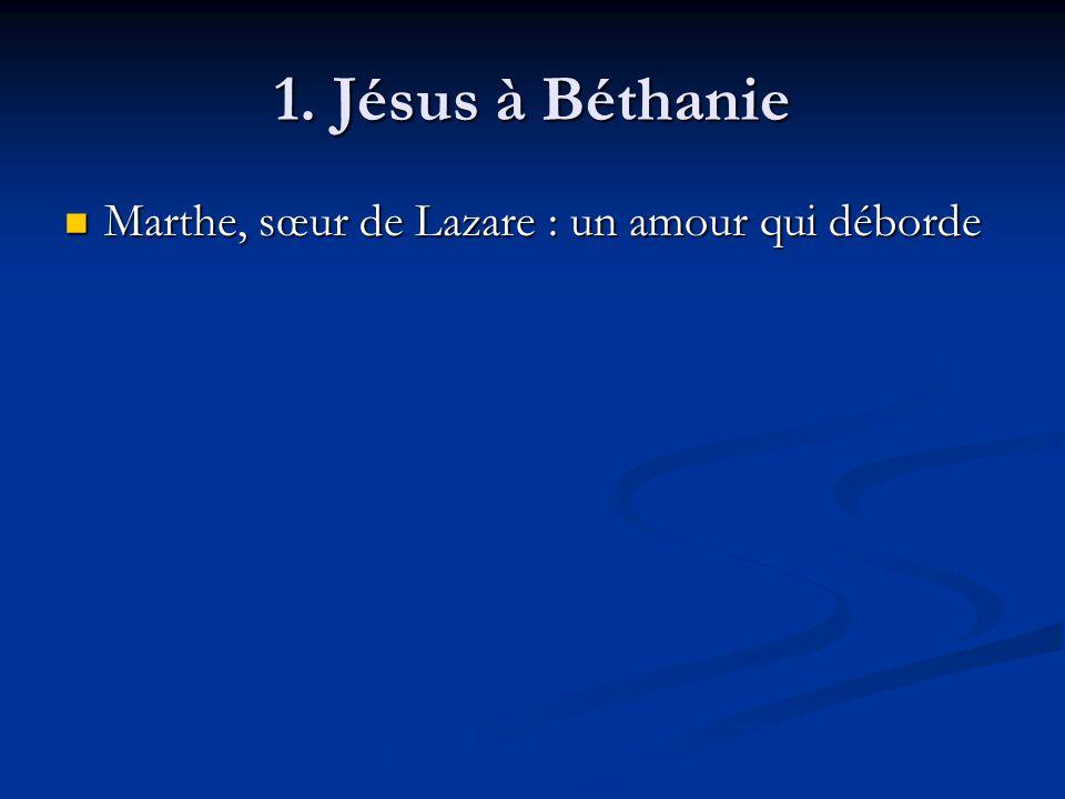 1. Jésus à Béthanie Marthe, sœur de Lazare : un amour qui déborde Marthe, sœur de Lazare : un amour qui déborde