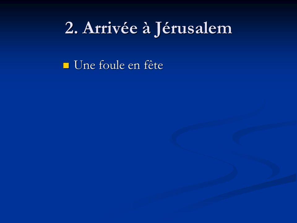 2. Arrivée à Jérusalem Une foule en fête Une foule en fête