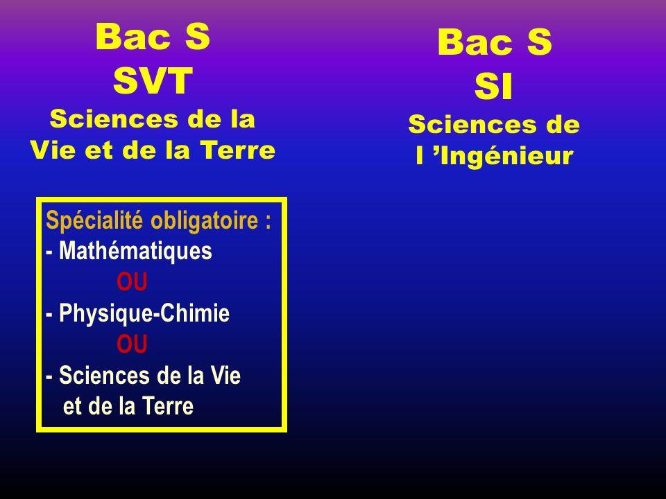 Bac S SVT Sciences de la Vie et de la Terre Bac S SI Sciences de l 'Ingénieur Spécialité obligatoire : - Mathématiques OU - Physique-Chimie OU - Sciences de la Vie et de la Terre