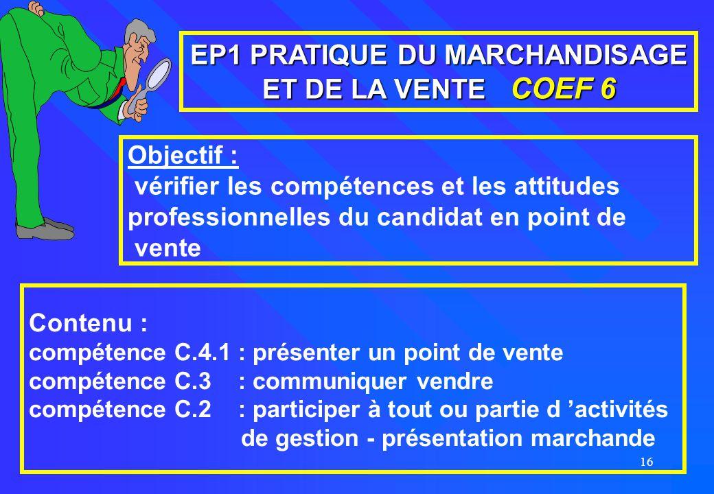 16 EP1 PRATIQUE DU MARCHANDISAGE ET DE LA VENTE COEF 6 Objectif : vérifier les compétences et les attitudes professionnelles du candidat en point de v