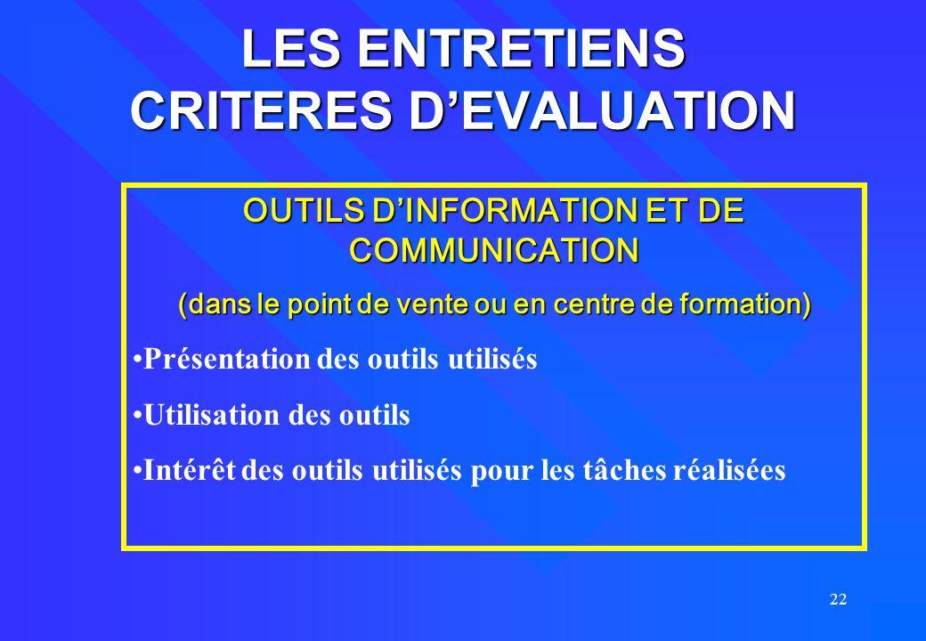 22 LES ENTRETIENS CRITERES D'EVALUATION OUTILS D'INFORMATION ET DE COMMUNICATION (dans le point de vente ou en centre de formation) Présentation des o