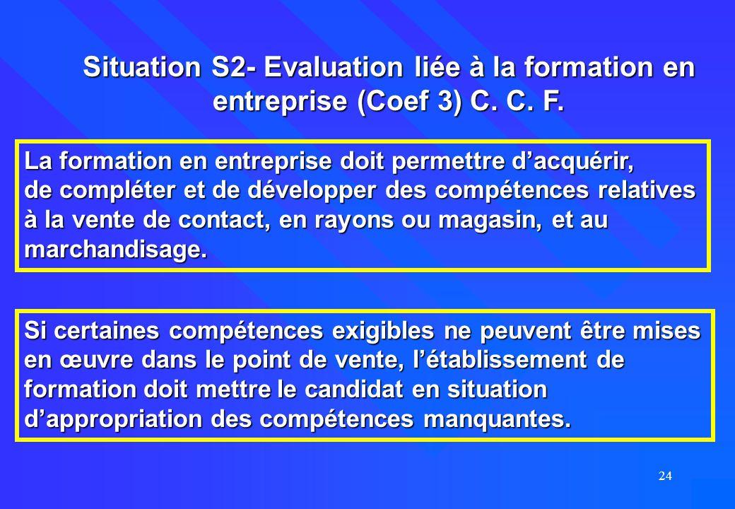 24 Situation S2- Evaluation liée à la formation en entreprise (Coef 3) C. C. F. La formation en entreprise doit permettre d'acquérir, de compléter et