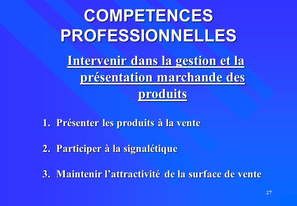 27 COMPETENCES PROFESSIONNELLES Intervenir dans la gestion et la présentation marchande des produits 1.Présenter les produits à la vente 2.Participer