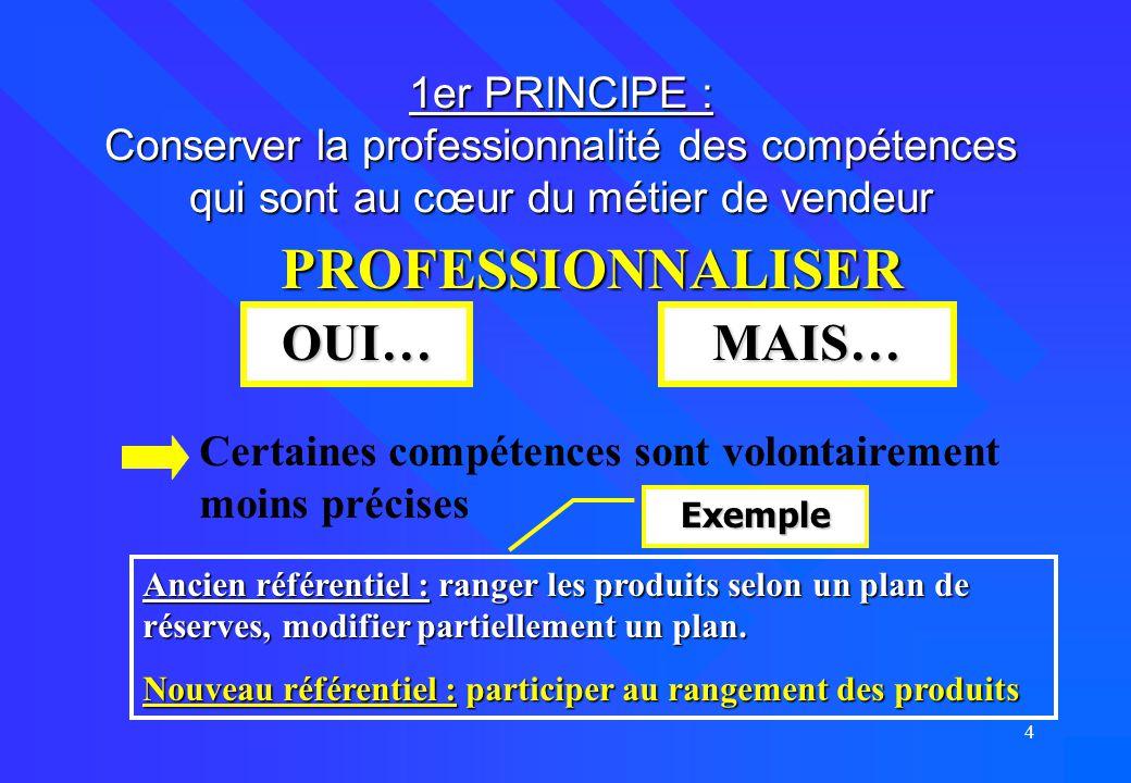 4 1er PRINCIPE : Conserver la professionnalité des compétences qui sont au cœur du métier de vendeur PROFESSIONNALISER OUI…MAIS… Certaines compétences
