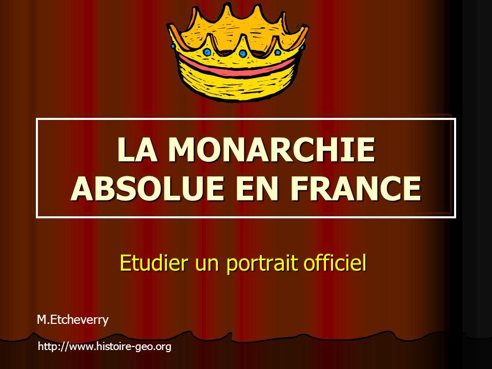 LA MONARCHIE ABSOLUE EN FRANCE Etudier un portrait officiel M.Etcheverry http://www.histoire-geo.org
