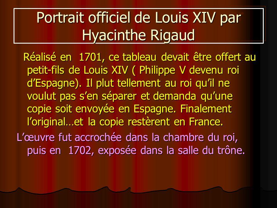 Portrait officiel de Louis XIV par Hyacinthe Rigaud Réalisé en 1701, ce tableau devait être offert au petit-fils de Louis XIV ( Philippe V devenu roi