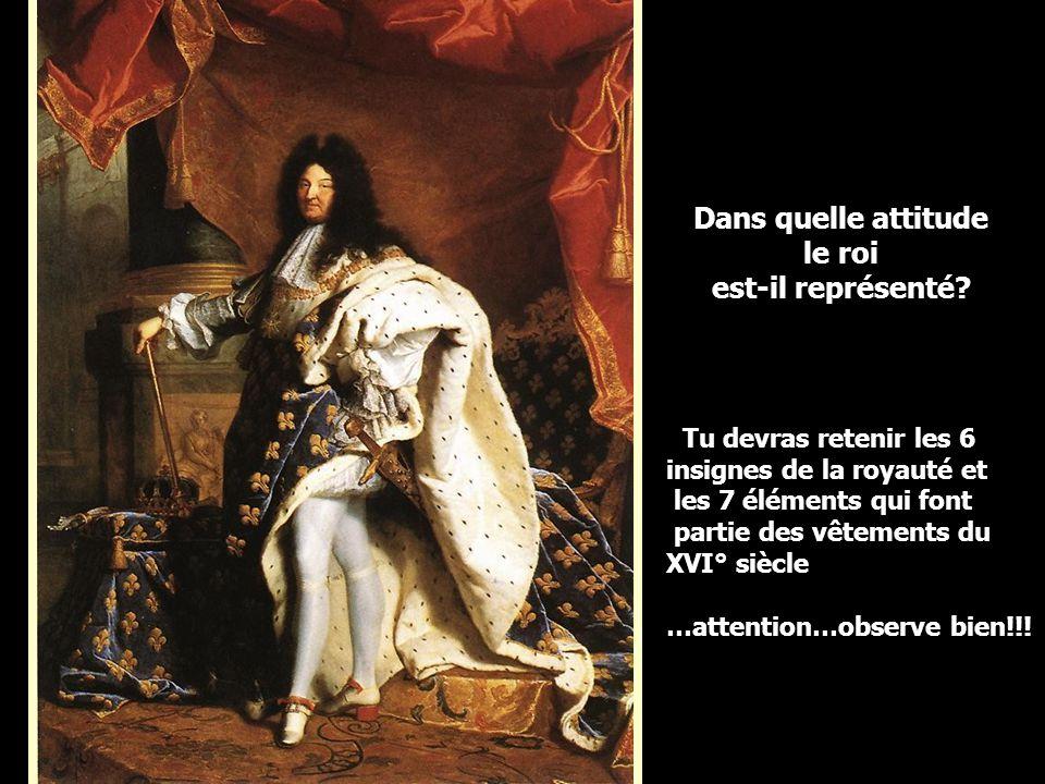 Dans quelle attitude le roi est-il représenté? Tu devras retenir les 6 insignes de la royauté et les 7 éléments qui font partie des vêtements du XVI°