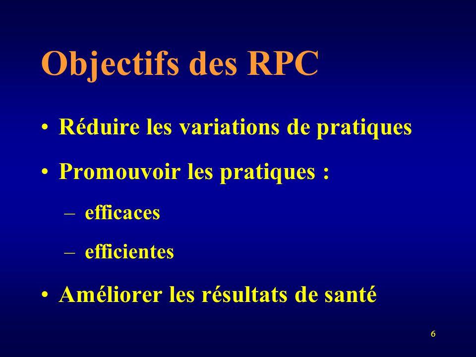 6 Objectifs des RPC Réduire les variations de pratiques Promouvoir les pratiques : – efficaces – efficientes Améliorer les résultats de santé