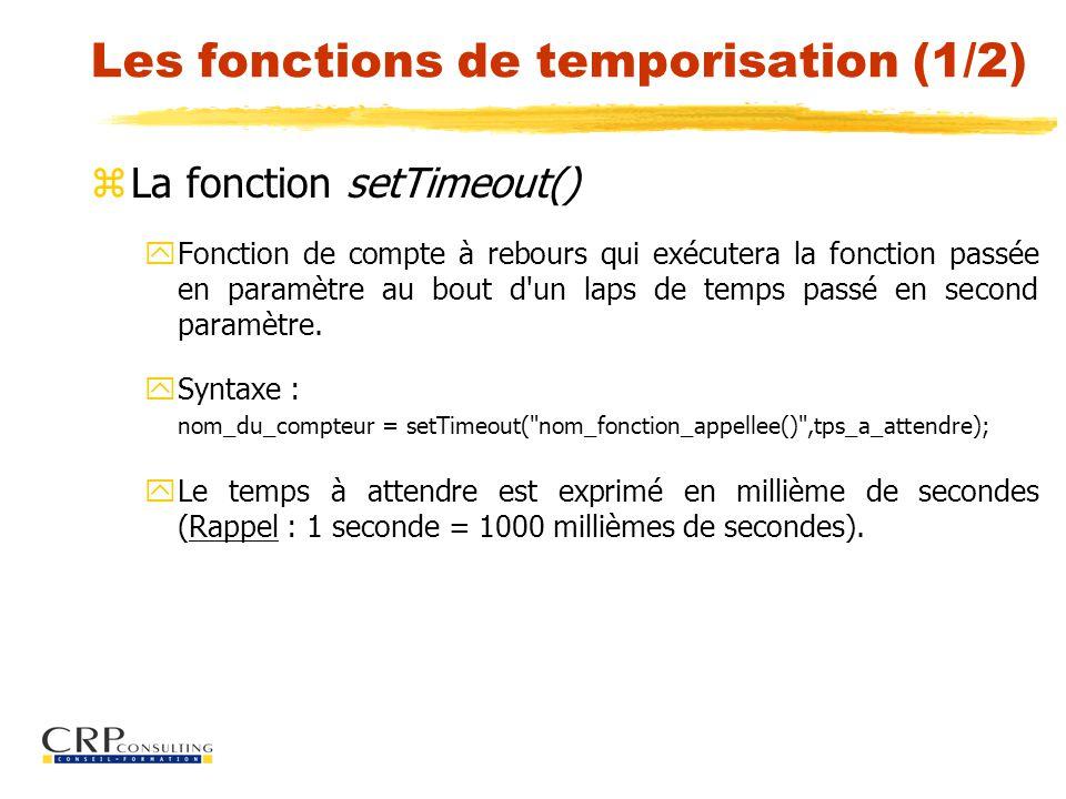Les fonctions de temporisation (1/2) zLa fonction setTimeout() y Fonction de compte à rebours qui exécutera la fonction passée en paramètre au bout d un laps de temps passé en second paramètre.