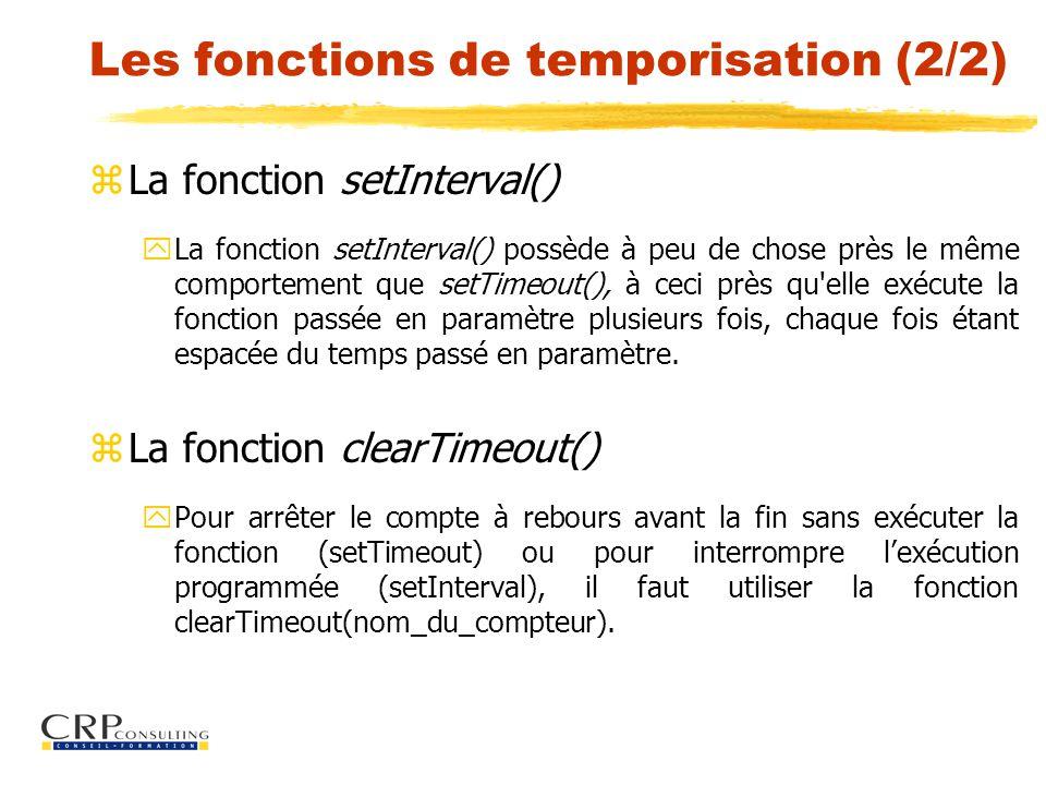Les fonctions de temporisation (2/2) zLa fonction setInterval() yLa fonction setInterval() possède à peu de chose près le même comportement que setTimeout(), à ceci près qu elle exécute la fonction passée en paramètre plusieurs fois, chaque fois étant espacée du temps passé en paramètre.