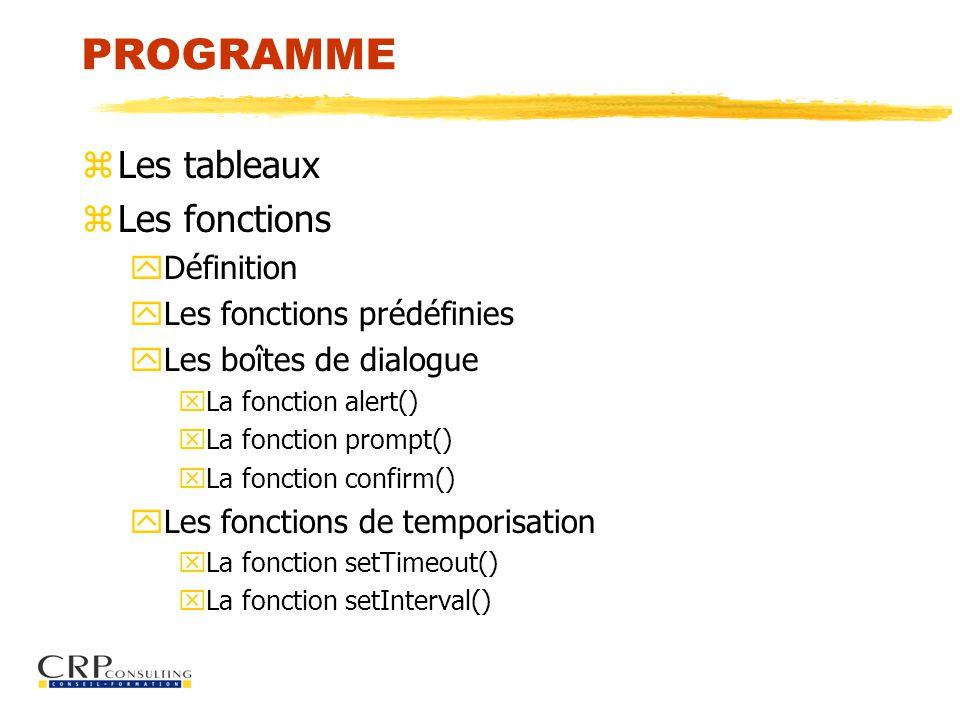 PROGRAMME zLes tableaux zLes fonctions yDéfinition yLes fonctions prédéfinies yLes boîtes de dialogue xLa fonction alert() xLa fonction prompt() xLa fonction confirm() yLes fonctions de temporisation xLa fonction setTimeout() xLa fonction setInterval()