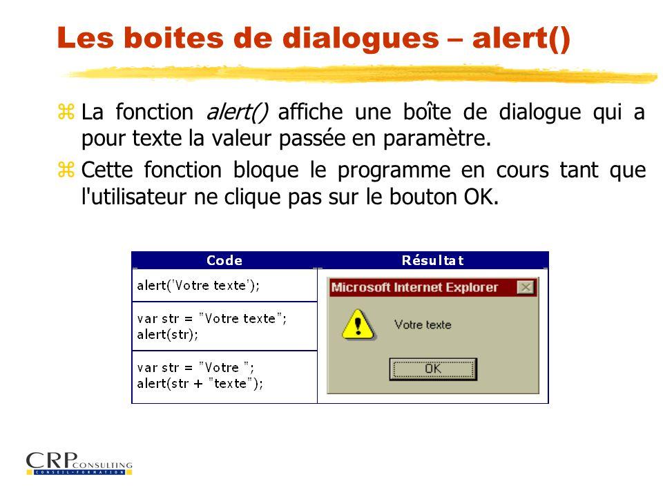 Les boites de dialogues – alert() z La fonction alert() affiche une boîte de dialogue qui a pour texte la valeur passée en paramètre.