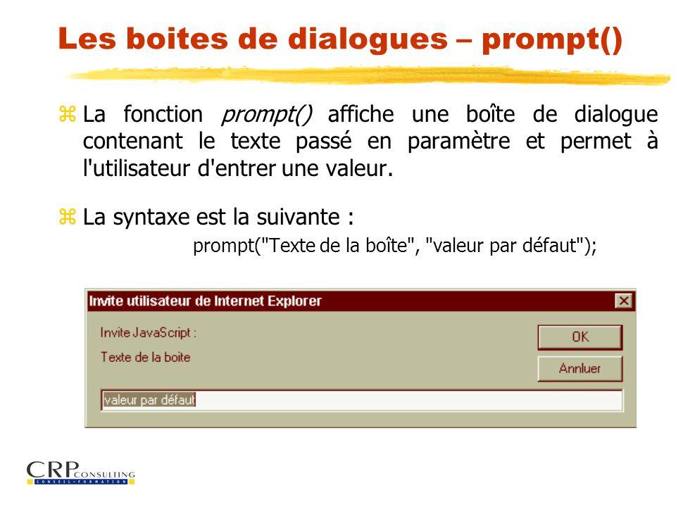 Les boites de dialogues – prompt() zLa fonction prompt() affiche une boîte de dialogue contenant le texte passé en paramètre et permet à l utilisateur d entrer une valeur.