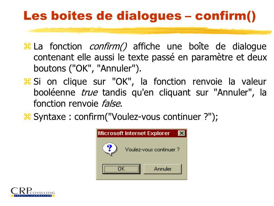 Les boites de dialogues – confirm() zLa fonction confirm() affiche une boîte de dialogue contenant elle aussi le texte passé en paramètre et deux boutons ( OK , Annuler ).