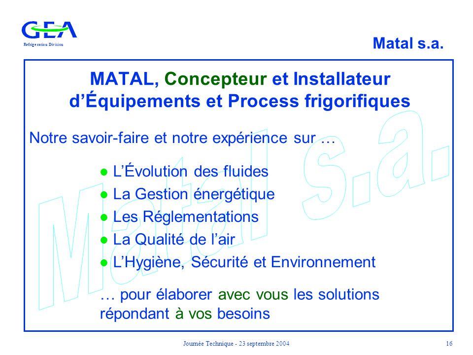 RefrigerationDivision Matal s.a. Journée Technique - 23 septembre 200416 MATAL, Concepteur et Installateur d'Équipements et Process frigorifiques Notr