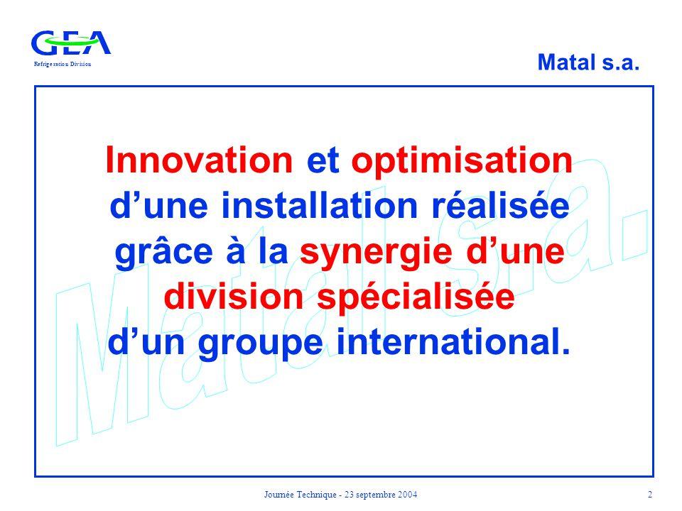 RefrigerationDivision Matal s.a. Journée Technique - 23 septembre 20042 Innovation et optimisation d'une installation réalisée grâce à la synergie d'u