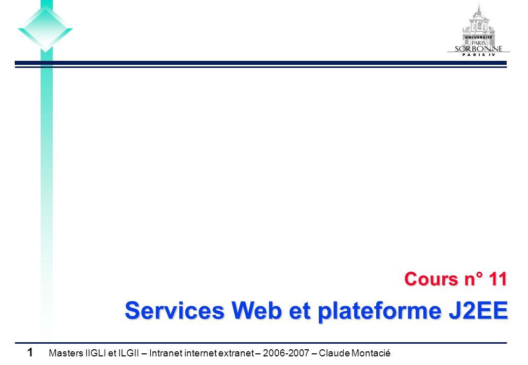 Masters IIGLI et ILGII – Intranet internet extranet – 2006-2007 – Claude Montacié 1 Cours n° 11 Services Web et plateforme J2EE