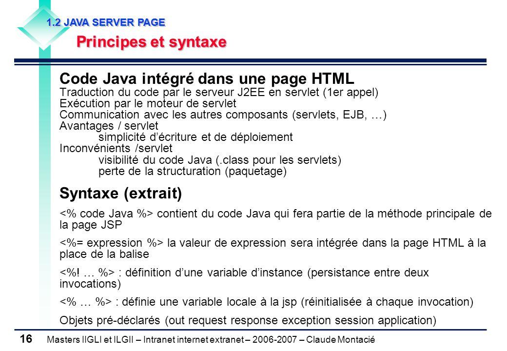 Masters IIGLI et ILGII – Intranet internet extranet – 2006-2007 – Claude Montacié 16 1.2 JAVA SERVER PAGE 1.2 JAVA SERVER PAGE Principes et syntaxe Principes et syntaxe 1.2 JAVA SERVER PAGE 1.2 JAVA SERVER PAGE Principes et syntaxe Principes et syntaxe Code Java intégré dans une page HTML Traduction du code par le serveur J2EE en servlet (1er appel) Exécution par le moteur de servlet Communication avec les autres composants (servlets, EJB, …) Avantages / servlet simplicité d'écriture et de déploiement Inconvénients /servlet visibilité du code Java (.class pour les servlets) perte de la structuration (paquetage) Syntaxe (extrait) contient du code Java qui fera partie de la méthode principale de la page JSP la valeur de expression sera intégrée dans la page HTML à la place de la balise : définition d'une variable d'instance (persistance entre deux invocations) : définie une variable locale à la jsp (réinitialisée à chaque invocation) Objets pré-déclarés (out request response exception session application)