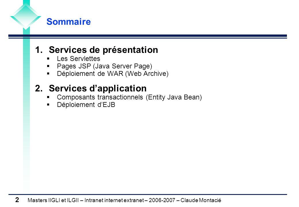 Masters IIGLI et ILGII – Intranet internet extranet – 2006-2007 – Claude Montacié 2 1.Services de présentation  Les Servlettes  Pages JSP (Java Server Page)  Déploiement de WAR (Web Archive) 2.Services d'application  Composants transactionnels (Entity Java Bean)  Déploiement d'EJB Sommaire