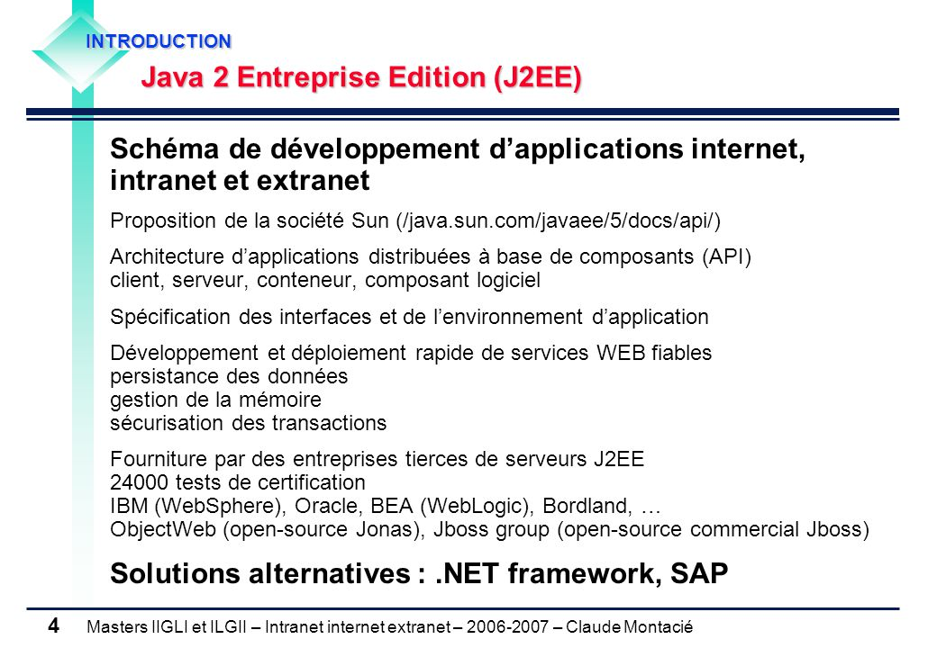 Masters IIGLI et ILGII – Intranet internet extranet – 2006-2007 – Claude Montacié 4 Schéma de développement d'applications internet, intranet et extranet Proposition de la société Sun (/java.sun.com/javaee/5/docs/api/) Architecture d'applications distribuées à base de composants (API) client, serveur, conteneur, composant logiciel Spécification des interfaces et de l'environnement d'application Développement et déploiement rapide de services WEB fiables persistance des données gestion de la mémoire sécurisation des transactions Fourniture par des entreprises tierces de serveurs J2EE 24000 tests de certification IBM (WebSphere), Oracle, BEA (WebLogic), Bordland, … ObjectWeb (open-source Jonas), Jboss group (open-source commercial Jboss) Solutions alternatives :.NET framework, SAP INTRODUCTION INTRODUCTION Java 2 Entreprise Edition (J2EE) Java 2 Entreprise Edition (J2EE)