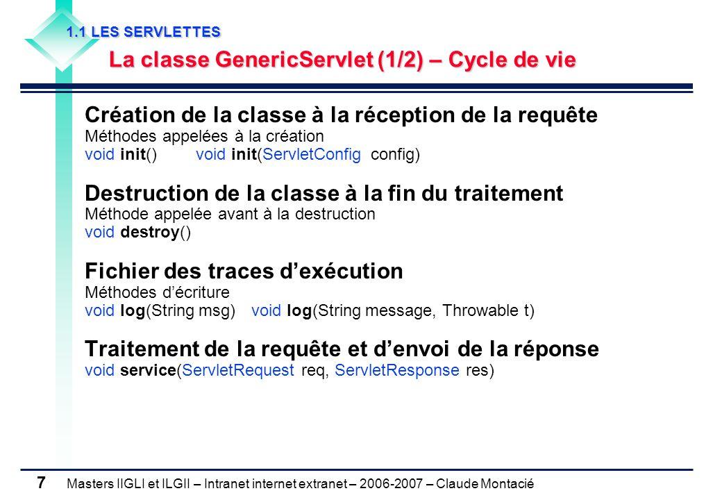 Masters IIGLI et ILGII – Intranet internet extranet – 2006-2007 – Claude Montacié 7 1.1 LES SERVLETTES 1.1 LES SERVLETTES La classe GenericServlet (1/2) – Cycle de vie La classe GenericServlet (1/2) – Cycle de vie Création de la classe à la réception de la requête Méthodes appelées à la création void init() void init(ServletConfig config) Destruction de la classe à la fin du traitement Méthode appelée avant à la destruction void destroy() Fichier des traces d'exécution Méthodes d'écriture void log(String msg) void log(String message, Throwable t) Traitement de la requête et d'envoi de la réponse void service(ServletRequest req, ServletResponse res)