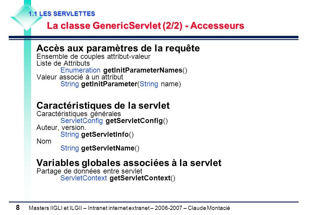 Masters IIGLI et ILGII – Intranet internet extranet – 2006-2007 – Claude Montacié 8 1.1 LES SERVLETTES 1.1 LES SERVLETTES La classe GenericServlet (2/2) - Accesseurs La classe GenericServlet (2/2) - Accesseurs Accès aux paramètres de la requête Ensemble de couples attribut-valeur Liste de Attributs Enumeration getInitParameterNames() Valeur associé à un attribut String getInitParameter(String name) Caractéristiques de la servlet Caractéristiques générales ServletConfig getServletConfig() Auteur, version.