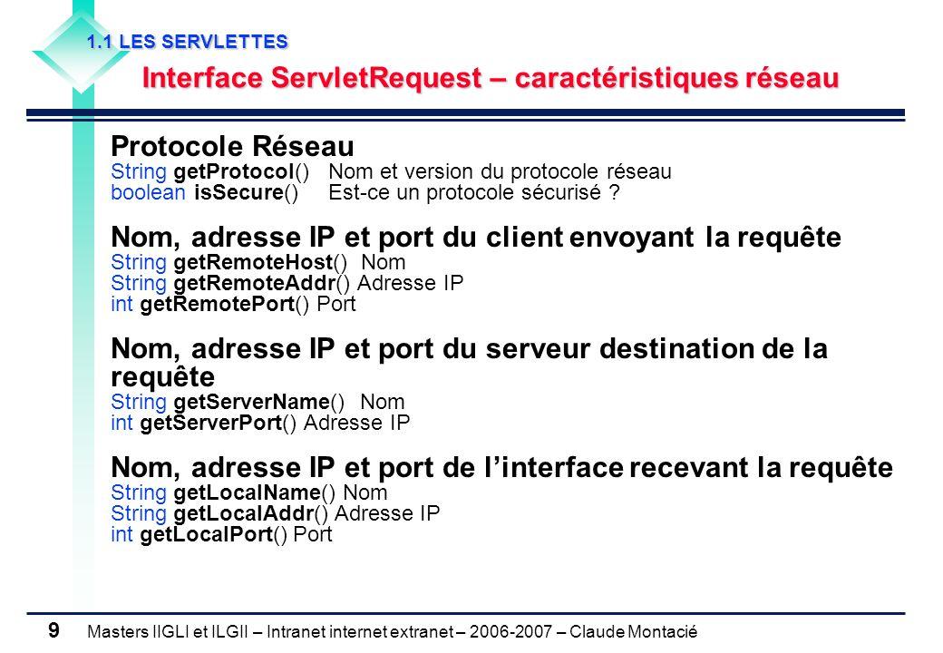 Masters IIGLI et ILGII – Intranet internet extranet – 2006-2007 – Claude Montacié 9 1.1 LES SERVLETTES 1.1 LES SERVLETTES Interface ServletRequest – caractéristiques réseau Interface ServletRequest – caractéristiques réseau Protocole Réseau String getProtocol() Nom et version du protocole réseau boolean isSecure() Est-ce un protocole sécurisé .