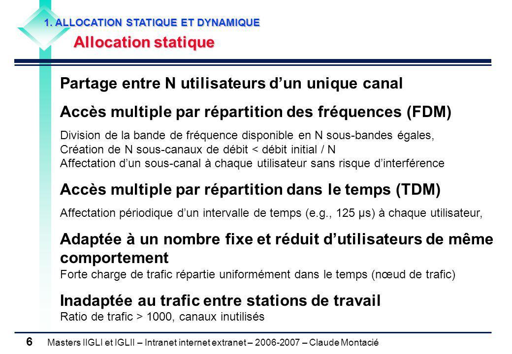 Masters IIGLI et IGLII – Intranet internet extranet – 2006-2007 – Claude Montacié 17 2.3 DETECTION DE COLLISION Protocole Ethernet (1/3) Protocole Ethernet (1/3) Norme 802.3 (CSMA/CD) Arrêt immédiat de la transmission en cas de détection de collision, Lecture des trames par chacune des stations présentes sur le canal, Réémission après un temps d'attente aléatoire Prise en compte du temps de propagation processus spatio-temporel, topologie du réseau CSMA Réduction du nombre de collisions CD Réduction de l'effet des collisions Presque 100% de transmissions réussies dans certaines conditions