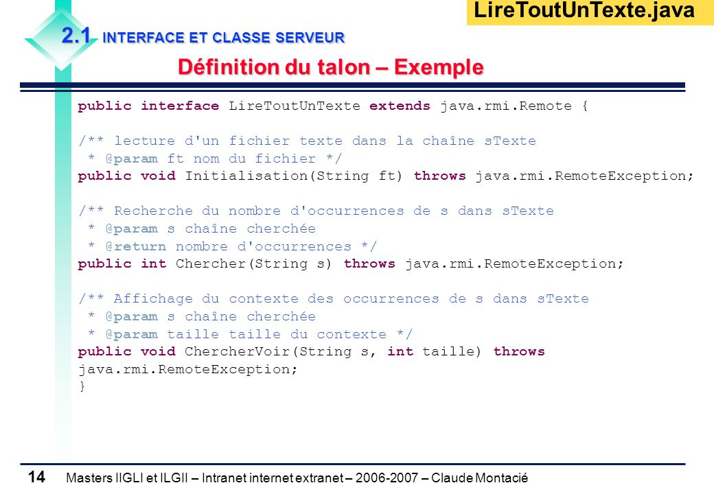 Masters IIGLI et ILGII – Intranet internet extranet – 2006-2007 – Claude Montacié 14 2.1 INTERFACE ET CLASSE SERVEUR Définition du talon – Exemple public interface LireToutUnTexte extends java.rmi.Remote { /** lecture d un fichier texte dans la chaîne sTexte * @param ft nom du fichier */ public void Initialisation(String ft) throws java.rmi.RemoteException; /** Recherche du nombre d occurrences de s dans sTexte * @param s chaîne cherchée * @return nombre d occurrences */ public int Chercher(String s) throws java.rmi.RemoteException; /** Affichage du contexte des occurrences de s dans sTexte * @param s chaîne cherchée * @param taille taille du contexte */ public void ChercherVoir(String s, int taille) throws java.rmi.RemoteException; } LireToutUnTexte.java