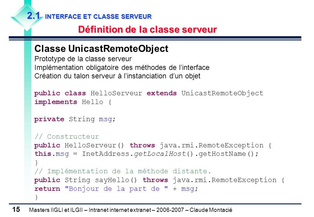 Masters IIGLI et ILGII – Intranet internet extranet – 2006-2007 – Claude Montacié 15 2.1 INTERFACE ET CLASSE SERVEUR Définition de la classe serveur Classe UnicastRemoteObject Prototype de la classe serveur Implémentation obligatoire des méthodes de l'interface Création du talon serveur à l'instanciation d'un objet public class HelloServeur extends UnicastRemoteObject implements Hello { private String msg; // Constructeur public HelloServeur() throws java.rmi.RemoteException { this.msg = InetAddress.getLocalHost().getHostName(); } // Implémentation de la méthode distante.