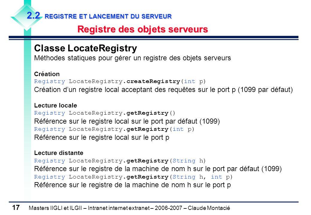 Masters IIGLI et ILGII – Intranet internet extranet – 2006-2007 – Claude Montacié 17 2.2 REGISTRE ET LANCEMENT DU SERVEUR Registre des objets serveurs Classe LocateRegistry Méthodes statiques pour gérer un registre des objets serveurs Création Registry LocateRegistry.createRegistry(int p) Création d'un registre local acceptant des requêtes sur le port p (1099 par défaut) Lecture locale Registry LocateRegistry.getRegistry() Référence sur le registre local sur le port par défaut (1099) Registry LocateRegistry.getRegistry(int p) Référence sur le registre local sur le port p Lecture distante Registry LocateRegistry.getRegistry(String h) Référence sur le registre de la machine de nom h sur le port par défaut (1099) Registry LocateRegistry.getRegistry(String h, int p) Référence sur le registre de la machine de nom h sur le port p