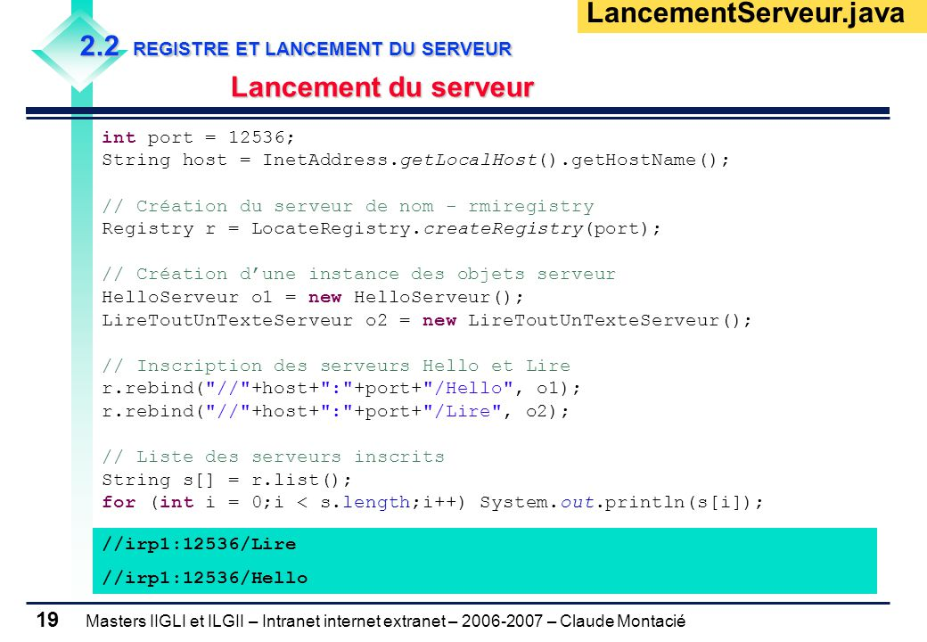 Masters IIGLI et ILGII – Intranet internet extranet – 2006-2007 – Claude Montacié 19 2.2 REGISTRE ET LANCEMENT DU SERVEUR Lancement du serveur int port = 12536; String host = InetAddress.getLocalHost().getHostName(); // Création du serveur de nom - rmiregistry Registry r = LocateRegistry.createRegistry(port); // Création d'une instance des objets serveur HelloServeur o1 = new HelloServeur(); LireToutUnTexteServeur o2 = new LireToutUnTexteServeur(); // Inscription des serveurs Hello et Lire r.rebind( // +host+ : +port+ /Hello , o1); r.rebind( // +host+ : +port+ /Lire , o2); // Liste des serveurs inscrits String s[] = r.list(); for (int i = 0;i < s.length;i++) System.out.println(s[i]); LancementServeur.java //irp1:12536/Lire //irp1:12536/Hello