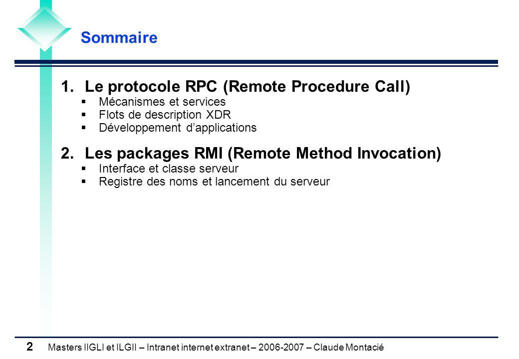 Masters IIGLI et ILGII – Intranet internet extranet – 2006-2007 – Claude Montacié 2 1.Le protocole RPC (Remote Procedure Call)  Mécanismes et services  Flots de description XDR  Développement d'applications 2.Les packages RMI (Remote Method Invocation)  Interface et classe serveur  Registre des noms et lancement du serveur Sommaire
