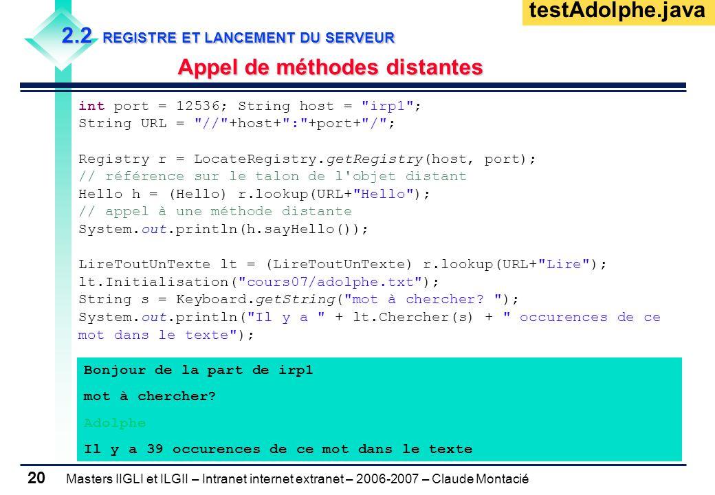 Masters IIGLI et ILGII – Intranet internet extranet – 2006-2007 – Claude Montacié 20 2.2 REGISTRE ET LANCEMENT DU SERVEUR Appel de méthodes distantes int port = 12536; String host = irp1 ; String URL = // +host+ : +port+ / ; Registry r = LocateRegistry.getRegistry(host, port); // référence sur le talon de l objet distant Hello h = (Hello) r.lookup(URL+ Hello ); // appel à une méthode distante System.out.println(h.sayHello()); LireToutUnTexte lt = (LireToutUnTexte) r.lookup(URL+ Lire ); lt.Initialisation( cours07/adolphe.txt ); String s = Keyboard.getString( mot à chercher.