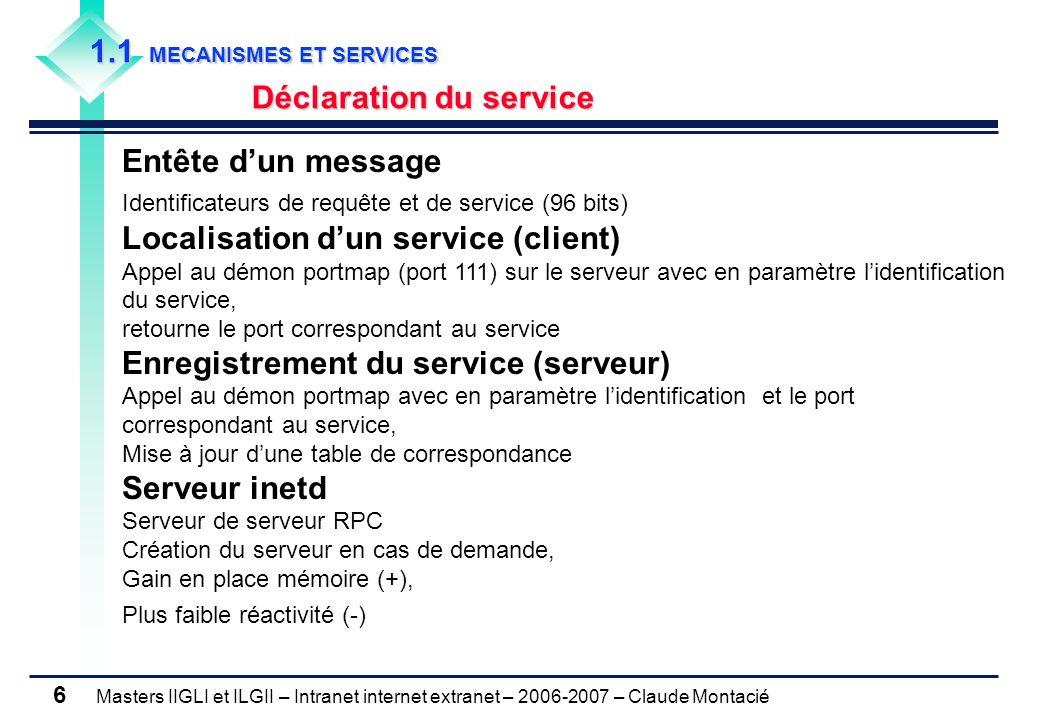 Masters IIGLI et ILGII – Intranet internet extranet – 2006-2007 – Claude Montacié 6 1.1 MECANISMES ET SERVICES Déclaration du service Entête d'un message Identificateurs de requête et de service (96 bits) Localisation d'un service (client) Appel au démon portmap (port 111) sur le serveur avec en paramètre l'identification du service, retourne le port correspondant au service Enregistrement du service (serveur) Appel au démon portmap avec en paramètre l'identification et le port correspondant au service, Mise à jour d'une table de correspondance Serveur inetd Serveur de serveur RPC Création du serveur en cas de demande, Gain en place mémoire (+), Plus faible réactivité (-)