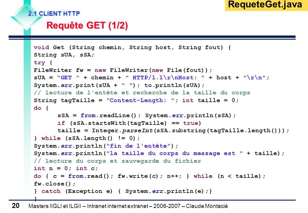 Masters IIGLI et ILGII – Intranet internet extranet – 2006-2007 – Claude Montacié 20 2.1 CLIENT HTTP 2.1 CLIENT HTTP Requête GET (1/2) Requête GET (1/2) RequeteGet.java void Get (String chemin, String host, String fout) { String sUA, sSA; try { FileWriter fw = new FileWriter(new File(fout)); sUA = GET + chemin + HTTP/1.1\r\nHost: + host + \r\n ; System.err.print(sUA + ); to.println(sUA); // lecture de l entête et recherche de la taille du corps String tagTaille = Content-Length: ; int taille = 0; do { sSA = from.readLine(); System.err.println(sSA); if (sSA.startsWith(tagTaille) == true) taille = Integer.parseInt(sSA.substring(tagTaille.length())); } while (sSA.length() != 0); System.err.println( fin de l entête ); System.err.println( la taille du corps du message est + taille); // lecture du corps et sauvegarde du fichier int n = 0; int c; do { c = from.read(); fw.write(c); n++; } while (n < taille); fw.close(); } catch (Exception e) { System.err.println(e);} }