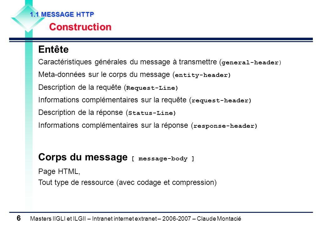 Masters IIGLI et ILGII – Intranet internet extranet – 2006-2007 – Claude Montacié 6 1.1 MESSAGE HTTP 1.1 MESSAGE HTTP Construction Construction Entête Caractéristiques générales du message à transmettre ( general-header) Meta-données sur le corps du message ( entity-header) Description de la requête ( Request-Line) Informations complémentaires sur la requête ( request-header) Description de la réponse ( Status-Line) Informations complémentaires sur la réponse ( response-header) Corps du message [ message-body ] Page HTML, Tout type de ressource (avec codage et compression)